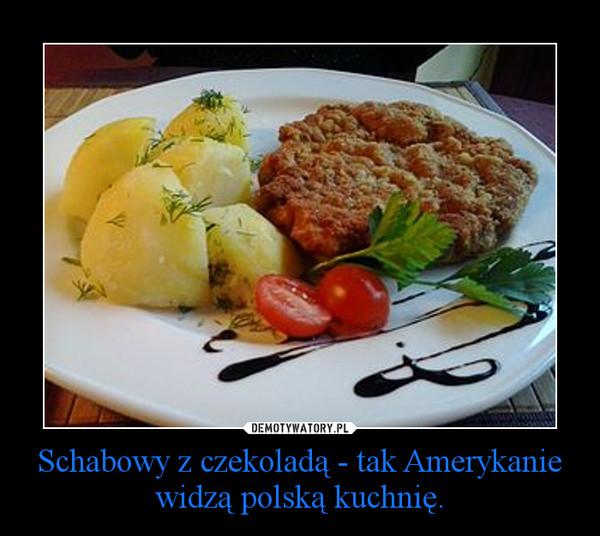 Schabowy Z Czekoladą Tak Amerykanie Widzą Polską Kuchnię