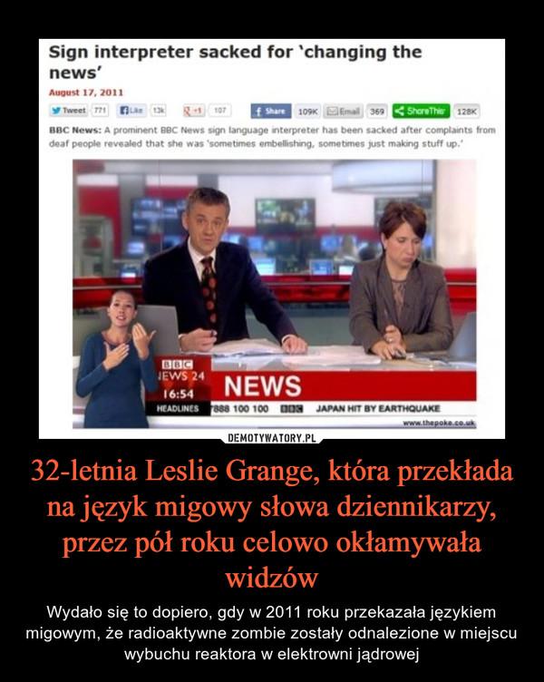 32-letnia Leslie Grange, która przekłada na język migowy słowa dziennikarzy, przez pół roku celowo okłamywała widzów – Wydało się to dopiero, gdy w 2011 roku przekazała językiem migowym, że radioaktywne zombie zostały odnalezione w miejscu wybuchu reaktora w elektrowni jądrowej