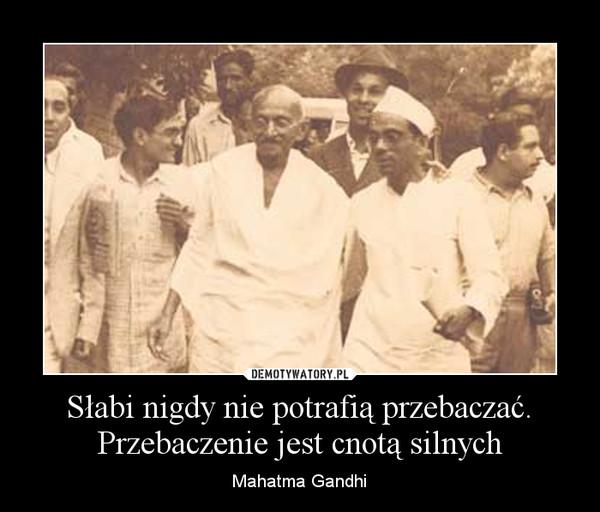 Słabi nigdy nie potrafią przebaczać. Przebaczenie jest cnotą silnych – Mahatma Gandhi