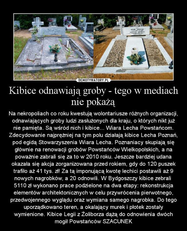 Kibice odnawiają groby - tego w mediach nie pokażą – Na nekropoliach co roku kwestują wolontariusze różnych organizacji, odnawiających groby ludzi zasłużonych dla kraju, o których nikt już nie pamięta. Są wśród nich i kibice... Wiara Lecha Powstańcom. Zdecydowanie najprężniej na tym polu działają kibice Lecha Poznań, pod egidą Stowarzyszenia Wiara Lecha. Poznaniacy skupiają się głównie na renowacji grobów Powstańców Wielkopolskich, a na poważnie zabrali się za to w 2010 roku. Jeszcze bardziej udana okazała się akcja zorganizowana przed rokiem, gdy do 120 puszek trafiło aż 41 tys. zł! Za tą imponującą kwotę lechici postawili aż 9 nowych nagrobków, a 20 odnowili. W Bydgoszczy kibice zebrali  5110 zł wykonano prace podzielone na dwa etapy: rekonstrukcja elementów architektonicznych w celu przywrócenia pierwotnego, przedwojennego wyglądu oraz wymiana samego nagrobka. Do tego uporządkowano teren, a okalający murek i płotek zostały wymienione. Kibice Legii z Żoliborza dążą do odnowienia dwóch mogił Powstańców SZACUNEK