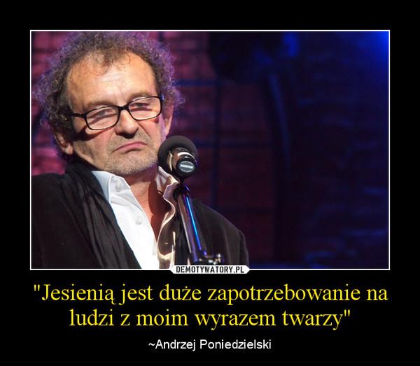 """""""Jesienią jest duże zapotrzebowanie na ludzi z moim wyrazem twarzy"""" – ~Andrzej Poniedzielski"""