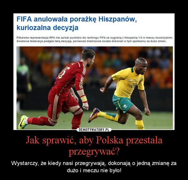 Jak sprawić, aby Polska przestała przegrywać? – Wystarczy, że kiedy nasi przegrywają, dokonają o jedną zmianę za dużo i meczu nie było!