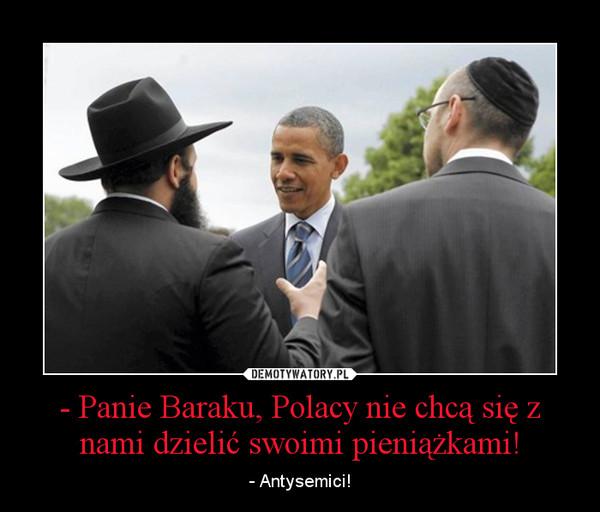 - Panie Baraku, Polacy nie chcą się z nami dzielić swoimi pieniążkami! – - Antysemici!