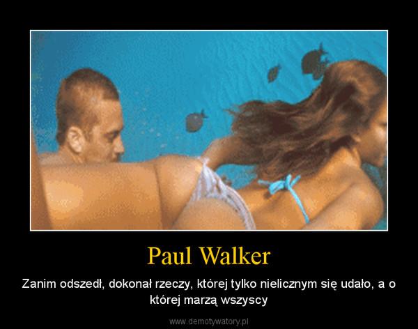 Paul Walker – Zanim odszedł, dokonał rzeczy, której tylko nielicznym się udało, a o której marzą wszyscy