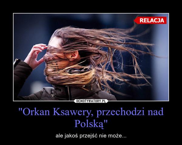 """""""Orkan Ksawery, przechodzi nad Polską"""" – ale jakoś przejść nie może..."""