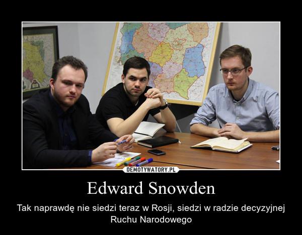 Edward Snowden – Tak naprawdę nie siedzi teraz w Rosji, siedzi w radzie decyzyjnej Ruchu Narodowego