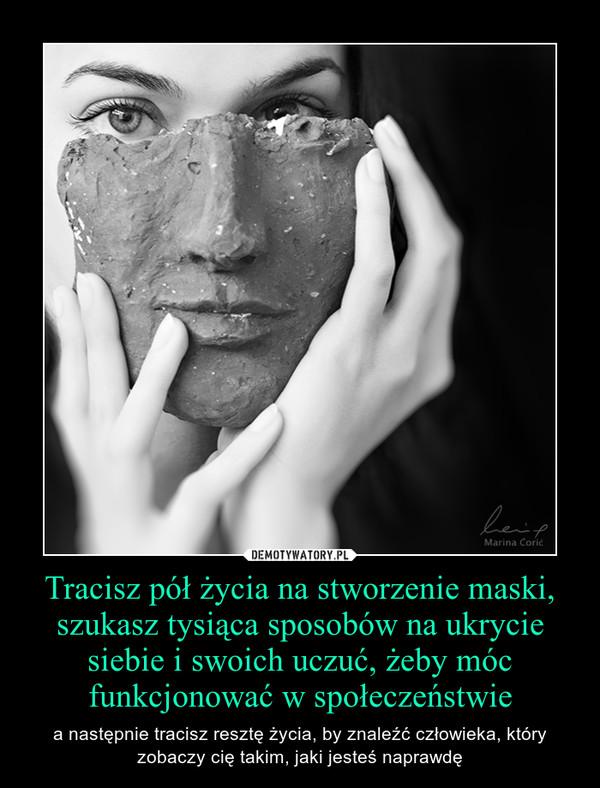 Tracisz pół życia na stworzenie maski, szukasz tysiąca sposobów na ukrycie siebie i swoich uczuć, żeby móc funkcjonować w społeczeństwie – a następnie tracisz resztę życia, by znaleźć człowieka, który zobaczy cię takim, jaki jesteś naprawdę