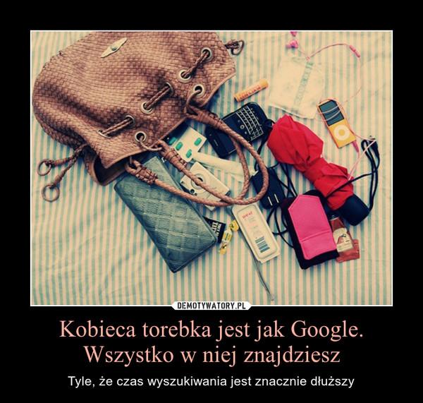 Kobieca torebka jest jak Google. Wszystko w niej znajdziesz – Tyle, że czas wyszukiwania jest znacznie dłuższy