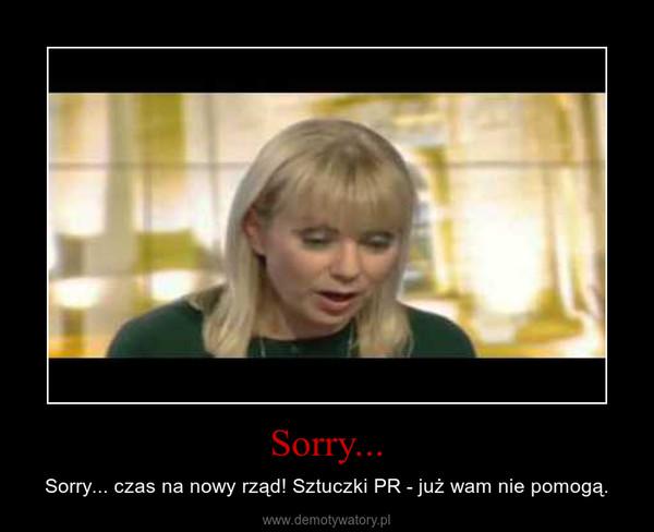 Sorry... – Sorry... czas na nowy rząd! Sztuczki PR - już wam nie pomogą.