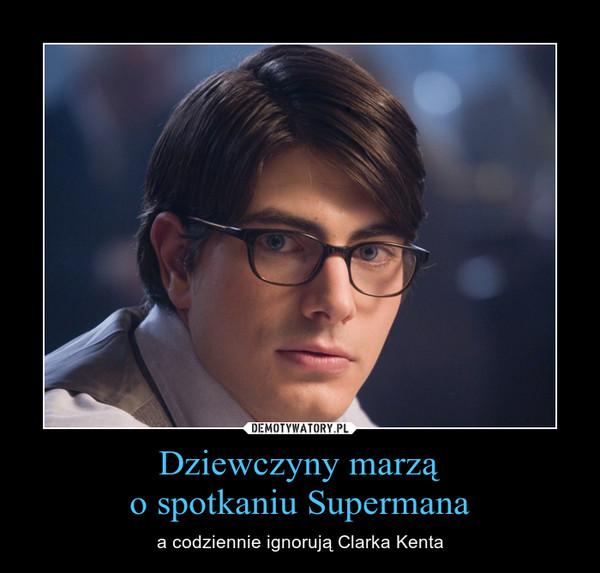 Dziewczyny marząo spotkaniu Supermana – a codziennie ignorują Clarka Kenta