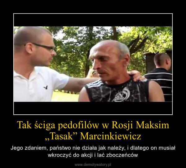 """Tak ściga pedofilów w Rosji Maksim """"Tasak"""" Marcinkiewicz – Jego zdaniem, państwo nie działa jak należy, i dlatego on musiał wkroczyć do akcji i lać zboczeńców"""