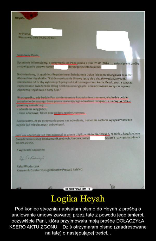 Logika Heyah – Pod koniec stycznia napisałam pismo do Heyah z prośbą o anulowanie umowy zawartej przez tatę z powodu jego śmierci, oczywiście Pani, która przyjmowała moją prośbę DOŁĄCZYŁA KSERO AKTU ZGONU.   Dziś otrzymałam pismo (zaadresowane na tatę) o następującej treści...