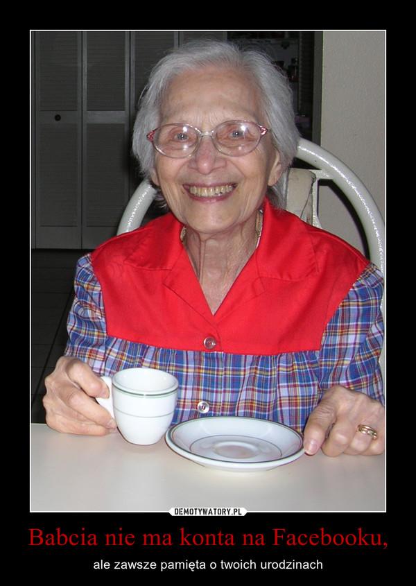Babcia nie ma konta na Facebooku, – ale zawsze pamięta o twoich urodzinach