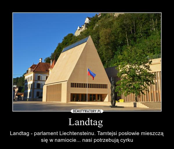 Landtag  – Landtag - parlament Liechtensteinu. Tamtejsi posłowie mieszczą się w namiocie... nasi potrzebują cyrku