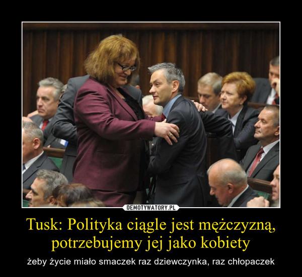 Tusk: Polityka ciągle jest mężczyzną, potrzebujemy jej jako kobiety – żeby życie miało smaczek raz dziewczynka, raz chłopaczek