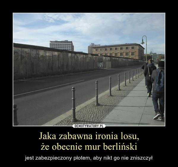 Jaka zabawna ironia losu,że obecnie mur berliński – jest zabezpieczony płotem, aby nikt go nie zniszczył