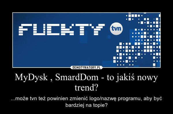 MyDysk , SmardDom - to jakiś nowy trend? – ...może tvn też powinien zmienić logo/nazwę programu, aby być bardziej na topie?