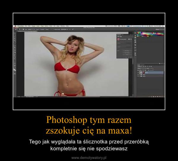 Photoshop tym razemzszokuje cię na maxa! – Tego jak wyglądała ta ślicznotka przed przeróbkąkompletnie się nie spodziewasz