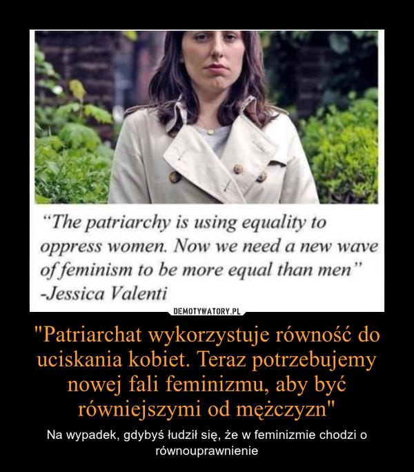 """""""Patriarchat wykorzystuje równość do uciskania kobiet. Teraz potrzebujemy nowej fali feminizmu, aby być równiejszymi od mężczyzn"""" – Na wypadek, gdybyś łudził się, że w feminizmie chodzi o równouprawnienie"""