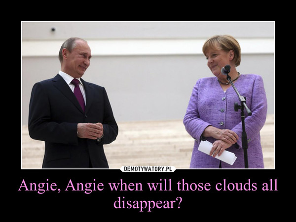 Angie, Angie when will those clouds all disappear? –