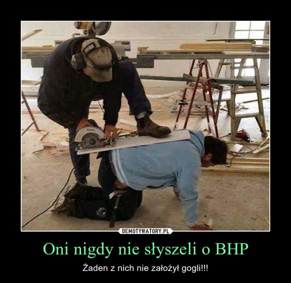 Oni nigdy nie słyszeli o BHP – Żaden z nich nie założył gogli!!!