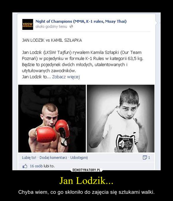Jan Lodzik... – Chyba wiem, co go skłoniło do zajęcia się sztukami walki.