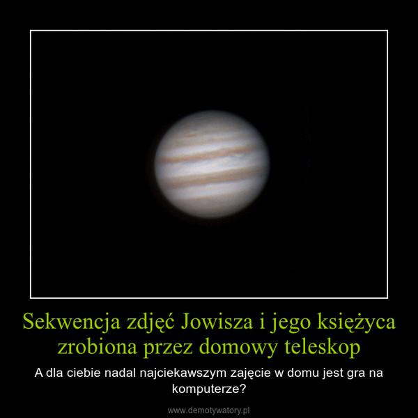 Sekwencja zdjęć Jowisza i jego księżyca zrobiona przez domowy teleskop – A dla ciebie nadal najciekawszym zajęcie w domu jest gra na komputerze?