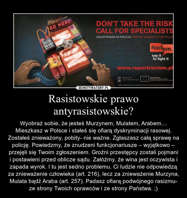 Rasistowskie prawo antyrasistowskie? – Wyobraź sobie, że jesteś Murzynem, Mulatem, Arabem… Mieszkasz w Polsce i stałeś się ofiarą dyskryminacji rasowej. Zostałeś znieważony, pobity- nie ważne. Zgłaszasz całą sprawę na policję. Powiedzmy, że znudzeni funkcjonariusze – wyjątkowo – przejęli się Twoim zgłoszeniem. Groźni przestępcy zostali pojmani i postawieni przed oblicze sądu. Załóżmy, że wina jest oczywista i zapada wyrok. I tu jest sedno problemu. Ci ludzie nie odpowiedzą za znieważenie człowieka (art. 216), lecz za znieważenie Murzyna, Mulata bądź Araba (art. 257). Padasz ofiarą podwójnego rasizmu- ze strony Twoich oprawców i ze strony Państwa. ;)