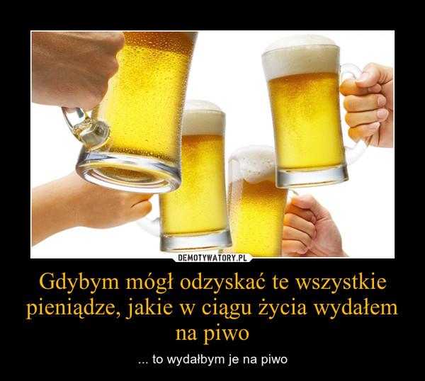 Gdybym mógł odzyskać te wszystkie pieniądze, jakie w ciągu życia wydałem na piwo – ... to wydałbym je na piwo
