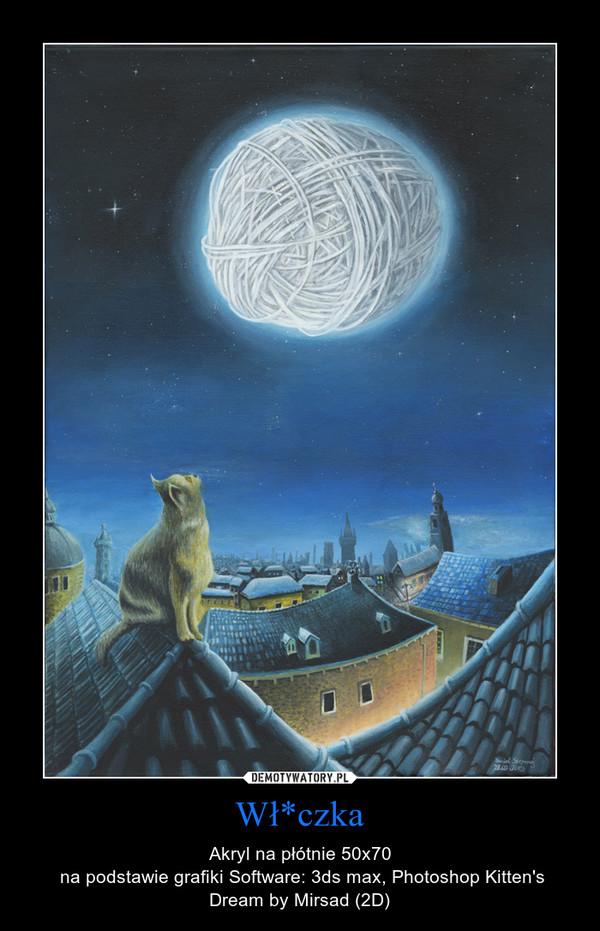 Wł*czka – Akryl na płótnie 50x70\n na podstawie grafiki Software: 3ds max, Photoshop Kitten\'s Dream by Mirsad (2D)