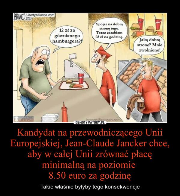 Kandydat na przewodniczącego Unii Europejskiej, Jean-Claude Jancker chce, aby w całej Unii zrównać płacę minimalną na poziomie 8.50 euro za godzinę – Takie właśnie byłyby tego konsekwencje