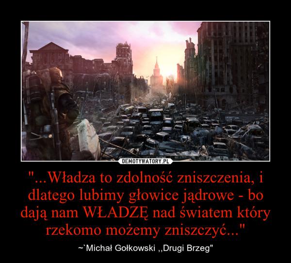 """""""...Władza to zdolność zniszczenia, i dlatego lubimy głowice jądrowe - bo dają nam WŁADZĘ nad światem który rzekomo możemy zniszczyć..."""" – ~`Michał Gołkowski ,,Drugi Brzeg"""""""