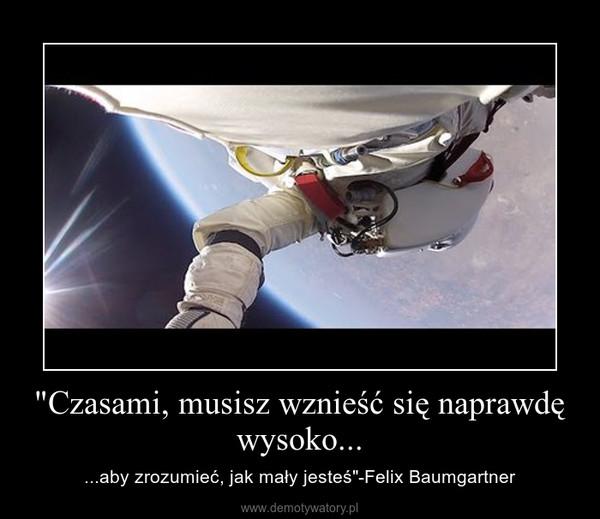 """""""Czasami, musisz wznieść się naprawdę wysoko... – ...aby zrozumieć, jak mały jesteś""""-Felix Baumgartner"""