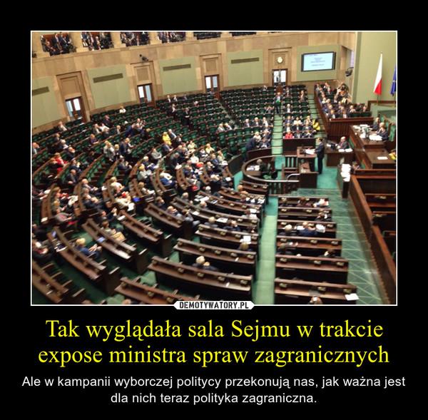 Tak wyglądała sala Sejmu w trakcie expose ministra spraw zagranicznych – Ale w kampanii wyborczej politycy przekonują nas, jak ważna jest dla nich teraz polityka zagraniczna.