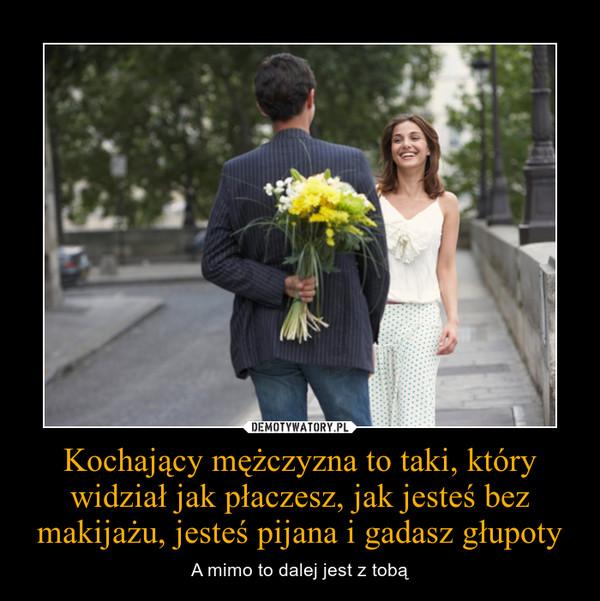 Kochający mężczyzna to taki, który widział jak płaczesz, jak jesteś bez makijażu, jesteś pijana i gadasz głupoty – A mimo to dalej jest z tobą