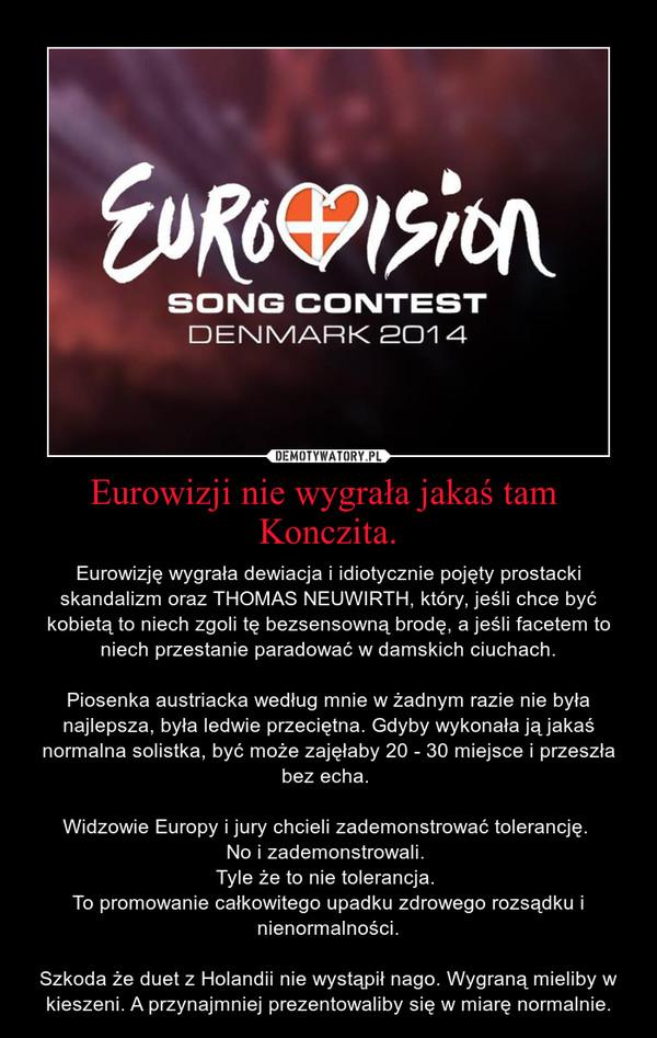 Eurowizji nie wygrała jakaś tam  Konczita. – Eurowizję wygrała dewiacja i idiotycznie pojęty prostacki skandalizm oraz THOMAS NEUWIRTH, który, jeśli chce być kobietą to niech zgoli tę bezsensowną brodę, a jeśli facetem to niech przestanie paradować w damskich ciuchach.\n\nPiosenka austriacka według mnie w żadnym razie nie była najlepsza, była ledwie przeciętna. Gdyby wykonała ją jakaś normalna solistka, być może zajęłaby 20 - 30 miejsce i przeszła bez echa. \n\nWidzowie Europy i jury chcieli zademonstrować tolerancję. \nNo i zademonstrowali. \nTyle że to nie tolerancja. \nTo promowanie całkowitego upadku zdrowego rozsądku i nienormalności.\n\nSzkoda że duet z Holandii nie wystąpił nago. Wygraną mieliby w kieszeni. A przynajmniej prezentowaliby się w miarę normalnie.