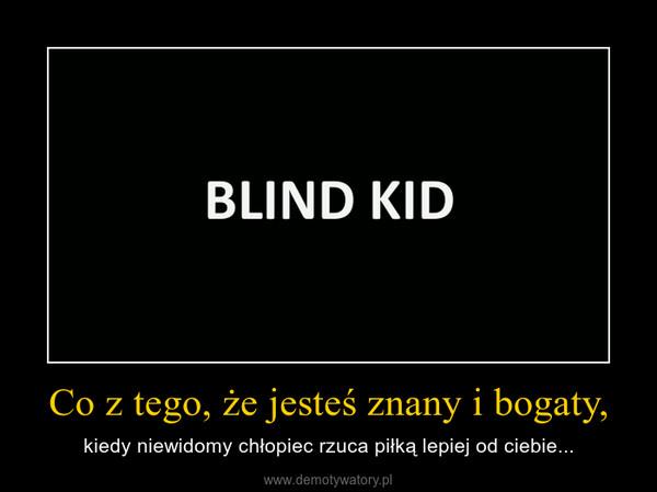 Co z tego, że jesteś znany i bogaty, – kiedy niewidomy chłopiec rzuca piłką lepiej od ciebie...