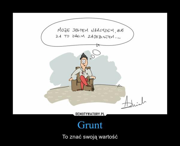 Grunt – To znać swoją wartość