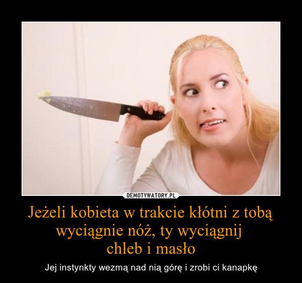Jeżeli kobieta w trakcie kłótni z tobą wyciągnie nóż, ty wyciągnij chleb i masło – Jej instynkty wezmą nad nią górę i zrobi ci kanapkę