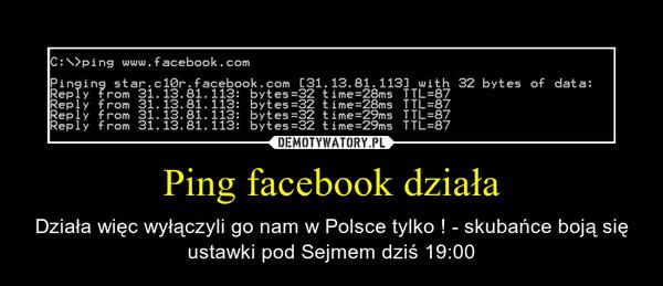 Ping facebook działa – Działa więc wyłączyli go nam w Polsce tylko ! - skubańce boją się ustawki pod Sejmem dziś 19:00