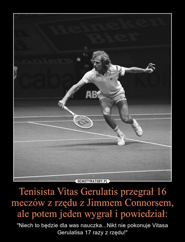 """Tenisista Vitas Gerulatis przegrał 16 meczów z rzędu z Jimmem Connorsem, ale potem jeden wygrał i powiedział: – """"Niech to będzie dla was nauczka...Nikt nie pokonuje Vitasa Gerulatisa 17 razy z rzędu!"""""""