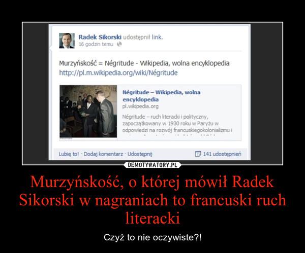 Murzyńskość, o której mówił Radek Sikorski w nagraniach to francuski ruch literacki – Czyż to nie oczywiste?!