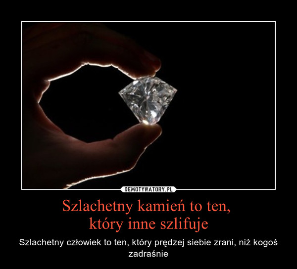 Szlachetny kamień to ten, który inne szlifuje – Szlachetny człowiek to ten, który prędzej siebie zrani, niż kogoś zadraśnie