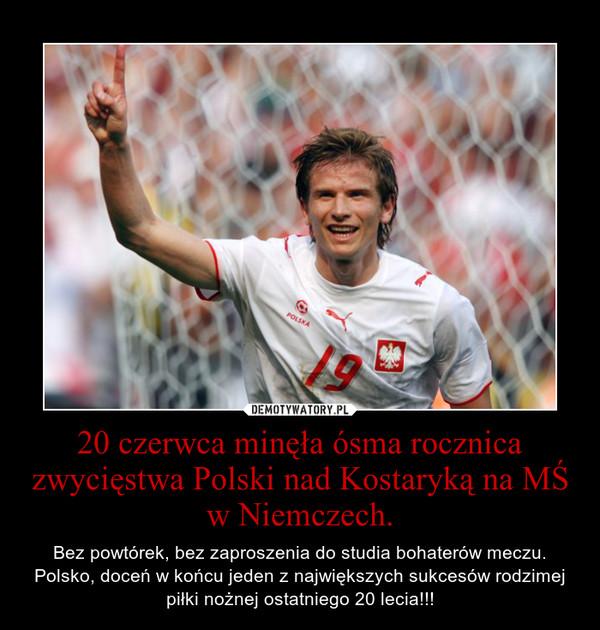 20 czerwca minęła ósma rocznica zwycięstwa Polski nad Kostaryką na MŚ w Niemczech. – Bez powtórek, bez zaproszenia do studia bohaterów meczu. Polsko, doceń w końcu jeden z największych sukcesów rodzimej piłki nożnej ostatniego 20 lecia!!!
