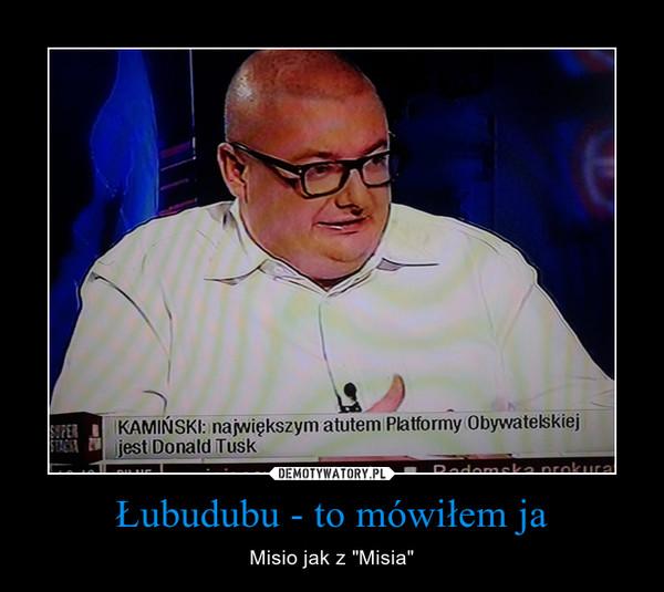 """Łubudubu - to mówiłem ja – Misio jak z """"Misia"""""""