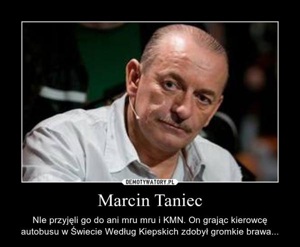 Marcin Taniec – NIe przyjęli go do ani mru mru i KMN. On grając kierowcę autobusu w Świecie Według Kiepskich zdobył gromkie brawa...
