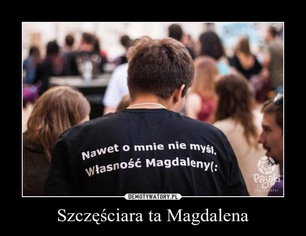 Szczęściara ta Magdalena –