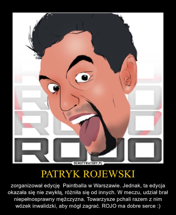 PATRYK ROJEWSKI – zorganizował edycję  Paintballa w Warszawie. Jednak, ta edycja okazała się nie zwykłą, różniła się od innych. W meczu, udział brał niepełnosprawny mężczyzna. Towarzysze pchali razem z nim wózek inwalidzki, aby mógł zagrać. ROJO ma dobre serce :)
