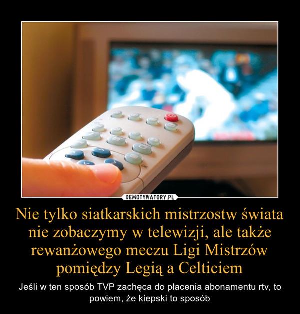 Nie tylko siatkarskich mistrzostw świata nie zobaczymy w telewizji, ale także rewanżowego meczu Ligi Mistrzów pomiędzy Legią a Celticiem – Jeśli w ten sposób TVP zachęca do płacenia abonamentu rtv, to powiem, że kiepski to sposób