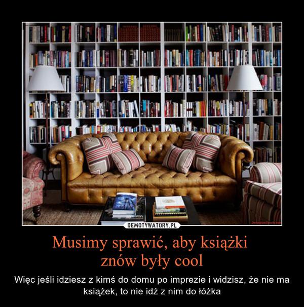 Musimy sprawić, aby książki znów były cool – Więc jeśli idziesz z kimś do domu po imprezie i widzisz, że nie ma książek, to nie idź z nim do łóżka